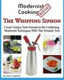 Modernist Cooking Made Easy The Whipping Siphon Create Unique Taste Sensations By Combining Modernist Techniques With This Versatile Tool