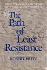 The Path of Least Resistance: Principles for Creating What You Want to Create