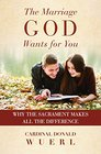 The Marriage God Wants for You Why the Sacrament Makes All the DIfference