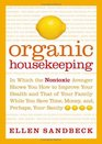 Organic Housekeeping  In Which the Non-Toxic Avenger Shows You How to Improve Your Health and That of Your Family While You Save Time Money and Perhaps Your Sanity