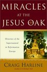 Miracles at the Jesus Oak: Histories of the Supernatural in Reformation Europe