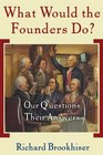 What Would the Founders Do Our Questions Their Answers