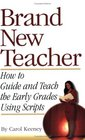 Brand New Teacher: How to Guide and Teach the Early Grades Using Scripts