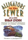 Alligators in the Sewer and 222 Other Urban Legends : Absolutely True Stories that Happened to a Friend...of a Friend...of a Friend