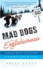 Mad Dogs and an Englishwoman Travels with Sled Dogs in Canada's Frozen North