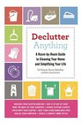 Declutter Anything A Room-by-Room Guide to Cleaning Your Home and Simplifying Your Life