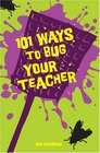 101 Ways to Bug Your Teacher
