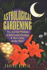 Astrological Gardening  The Ancient Wisdom of Successful Planting  Harvesting by the Stars