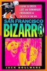 San Francisco Bizarro  A Guide to Notorious Sites Lusty Pursuits and Downright Freakiness in the City by the Bay