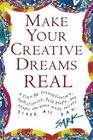 Make Your Creative Dreams Real : A Plan for Procrastinators, Perfectionists, Busy People, and People Who Would Really Rather Sleep All Day