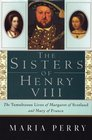 The Sisters of Henry VIII The Tumultuous Lives of Margaret of Scotland and Mary of France