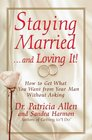 Staying Married and Loving It How to Get What You Want from Your Man Without Asking