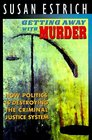 Getting Away With Murder  How Politics Is Destroying the Criminal Justice System