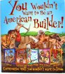 You wouldn't want to be an American Builder