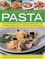 How to Make Serve and Eat Pasta The Complete Step-by-Step Guide to Making Pasta with 40 Classic Recipes