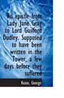 An epistle from Lady Jane Gray to Lord Guilford Dudley. Supposed to have been written in the Tower,