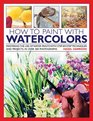 How to Paint with Watercolours Mastering the Use of Water Paints with StepbyStep Techniques and Projects in Over 200 Photographs