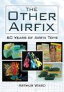 THE OTHER AIRFIX 60 Years of Airfix Toys