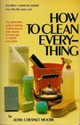 How to Clean Everything: An Encyclopedia of What to Use and How to Use It