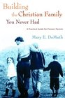 Building the Christian Family You Never Had A Practical Guide for Pioneer Parents