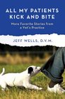All My Patients Kick and Bite More Favorite Stories from a Vet's Practice