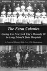 The farm colonies: Caring for New York City's mentally ill in Long Island's state hospitals : Kings Park, Central Islip, Pilgrim, Edgewood : a pictorial history with over 250 illustrations