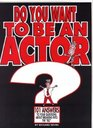 Do You Want to Be an Actor 101 Answers to Your Questions About Breaking into the Biz