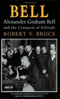 Bell Alexander Graham Bell and the Conquest of Solitude