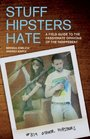 Stuff Hipsters Hate A Field Guide to the Passionate Opinions of the Indifferent