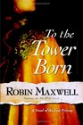 To the Tower Born : A Novel of the Lost Princes