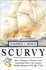 Scurvy : How a Surgeon, a Mariner, and a Gentlemen Solved the Greatest Medical Mystery of the Age of Sail