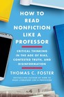 How to Read Nonfiction Like a Professor Critical Thinking in the Age of Bias Contested Truth and Disinformation