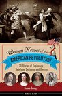 Women Heroes of the American Revolution 20 Stories of Espionage Sabotage Defiance and Rescue