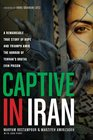 Captive in Iran A Remarkable True Story of Hope and Triumph amid the Horror of Tehran's Brutal Evin Prison