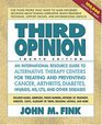 Third Opinion An International Resource Guide to Alternative Therapy Centers for Treating and Preventing Cancer Arthritis Diabetes HIV/AIDS MS CFS and Other Diseases