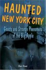 Haunted New York City Ghosts and Strange Phenomena of the Big Apple