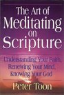The Art of Meditating on Scripture Understanding Your Faith Renewing Your Mind Knowing Your God