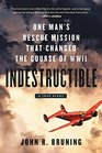 Indestructible One Man's Rescue Mission That Changed the Course of WWII