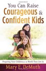 You Can Raise Courageous and Confident Kids Preparing Your Children for the World They Live In