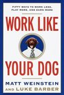 Work Like Your Dog Fifty Ways to Work Less Play More and Earn More