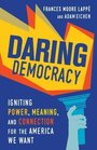 Daring Democracy Igniting Power Meaning and Connection for the America We Want