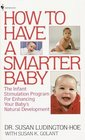 How to Have a Smarter Baby : The Infant Stimulation Program For Enhancing Your Baby's Natural Development