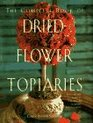 The Complete Book of Dried Flower Topiaries A Step-By-Step Guide to Creating 25 Stunning Arrangements