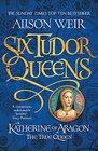 Six Tudor Queens Katherine of Aragon The True Queen Six Tudor Queens 1