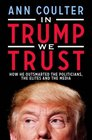 In Trump We Trust How He Outsmarted the Politicians the Elites and the Media