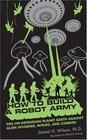 How to Build a Robot Army Tips on Defending Planet Earth Against Alien Invaders Ninjas and Zombies
