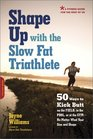 Shape Up with the Slow Fat Triathlete 50 Ways to Kick Butt on the Field in the Pool or at the Gym--No Matter What Your Size and Shape