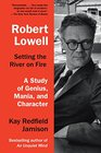 Robert Lowell Setting the River on Fire A Study of Genius Mania and Character