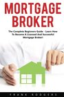 Mortgage Broker The Complete Beginners Guide - Learn How To Become A Licensed And Successful Mortgage Broker