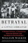 Betrayal at Little Gibraltar A German Fortress a Treacherous American General and the Battle to End World War I
